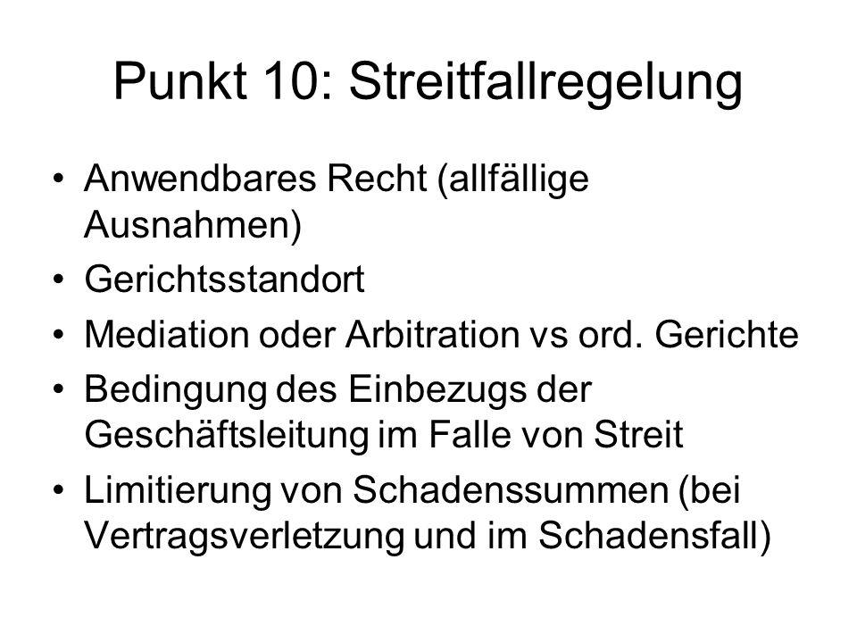 Punkt 10: Streitfallregelung Anwendbares Recht (allfällige Ausnahmen) Gerichtsstandort Mediation oder Arbitration vs ord. Gerichte Bedingung des Einbe