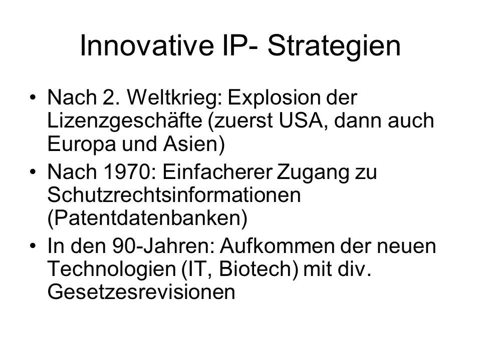 Innovative IP- Strategien Nach 2. Weltkrieg: Explosion der Lizenzgeschäfte (zuerst USA, dann auch Europa und Asien) Nach 1970: Einfacherer Zugang zu S