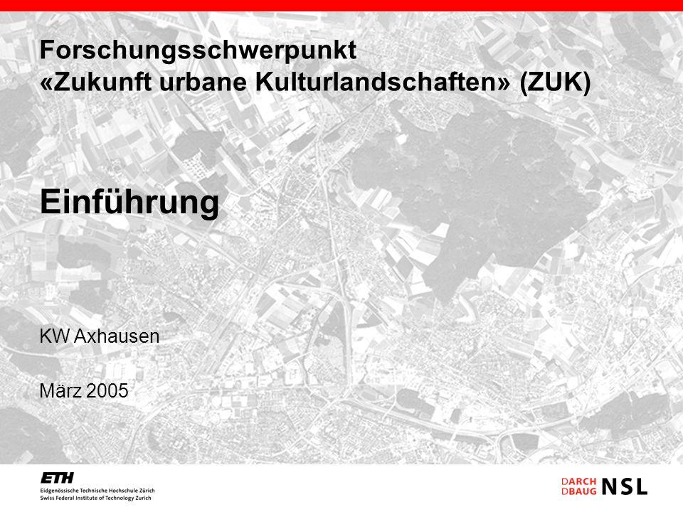 Forschungsschwerpunkt «Zukunft urbane Kulturlandschaften» (ZUK) KW Axhausen März 2005 Einführung