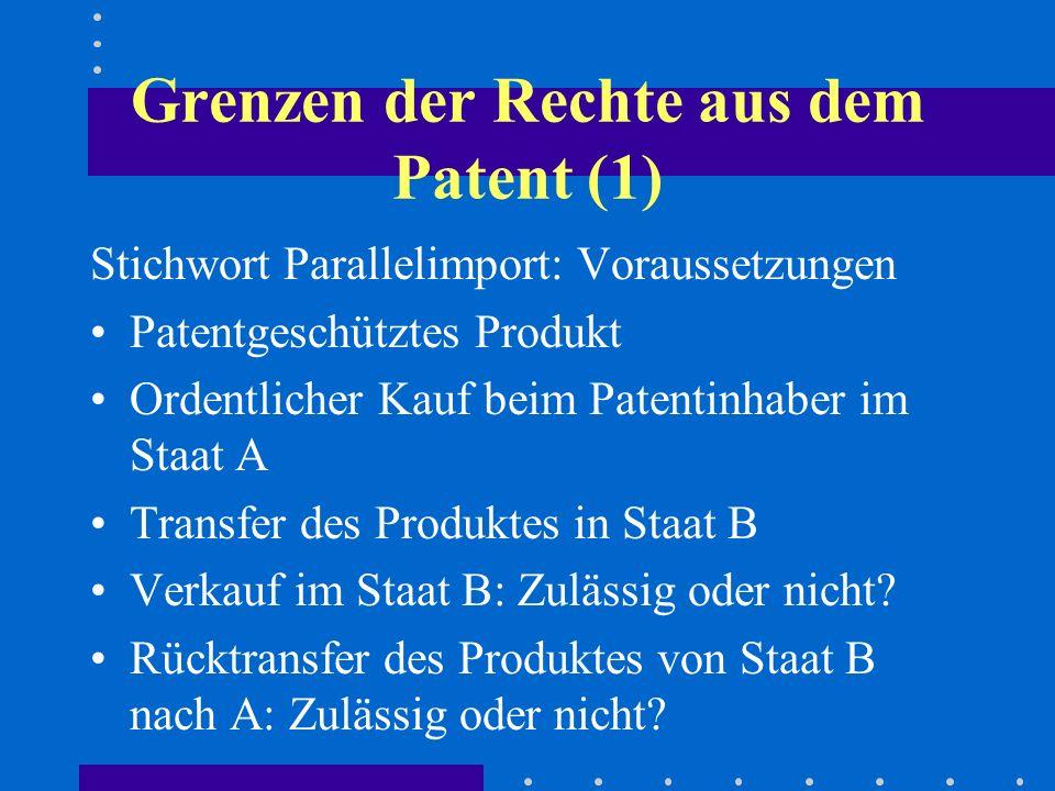 Grenzen der Rechte aus dem Patent (1) Stichwort Parallelimport: Voraussetzungen Patentgeschütztes Produkt Ordentlicher Kauf beim Patentinhaber im Staat A Transfer des Produktes in Staat B Verkauf im Staat B: Zulässig oder nicht.