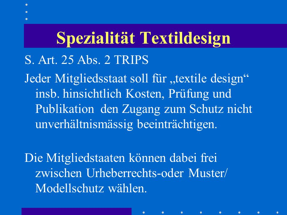 Spezialität Textildesign S.Art. 25 Abs. 2 TRIPS Jeder Mitgliedsstaat soll für textile design insb.