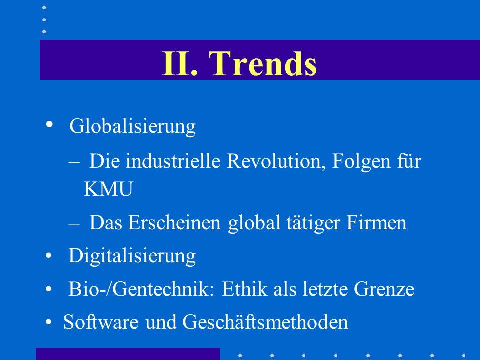 II. Trends Globalisierung – Die industrielle Revolution, Folgen für KMU – Das Erscheinen global tätiger Firmen Digitalisierung Bio-/Gentechnik: Ethik