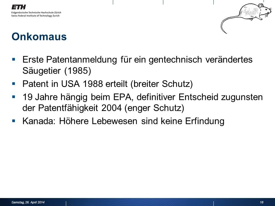 Onkomaus Erste Patentanmeldung für ein gentechnisch verändertes Säugetier (1985) Patent in USA 1988 erteilt (breiter Schutz) 19 Jahre hängig beim EPA, definitiver Entscheid zugunsten der Patentfähigkeit 2004 (enger Schutz) Kanada: Höhere Lebewesen sind keine Erfindung 18Samstag, 26.