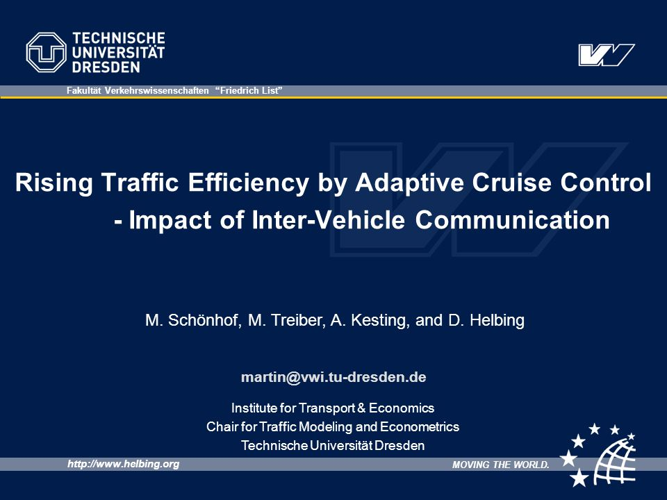 http://www.helbing.org MOVING THE WORLD. Fakultät Verkehrswissenschaften Friedrich List Institute for Transport & Economics Chair for Traffic Modeling