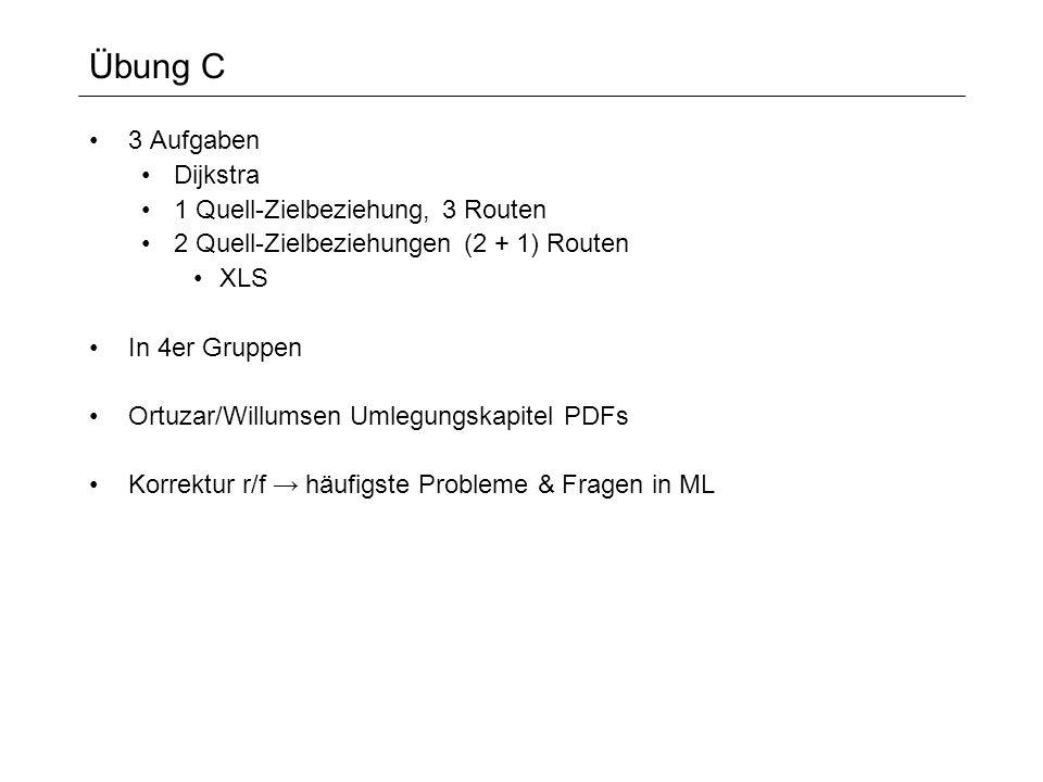 Übung C 3 Aufgaben Dijkstra 1 Quell-Zielbeziehung, 3 Routen 2 Quell-Zielbeziehungen (2 + 1) Routen XLS In 4er Gruppen Ortuzar/Willumsen Umlegungskapitel PDFs Korrektur r/f häufigste Probleme & Fragen in ML