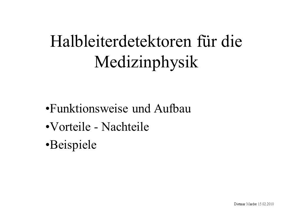 Halbleiterdetektoren für die Medizinphysik Funktionsweise und Aufbau Vorteile - Nachteile Beispiele Dietmar Marder 15.02.2010