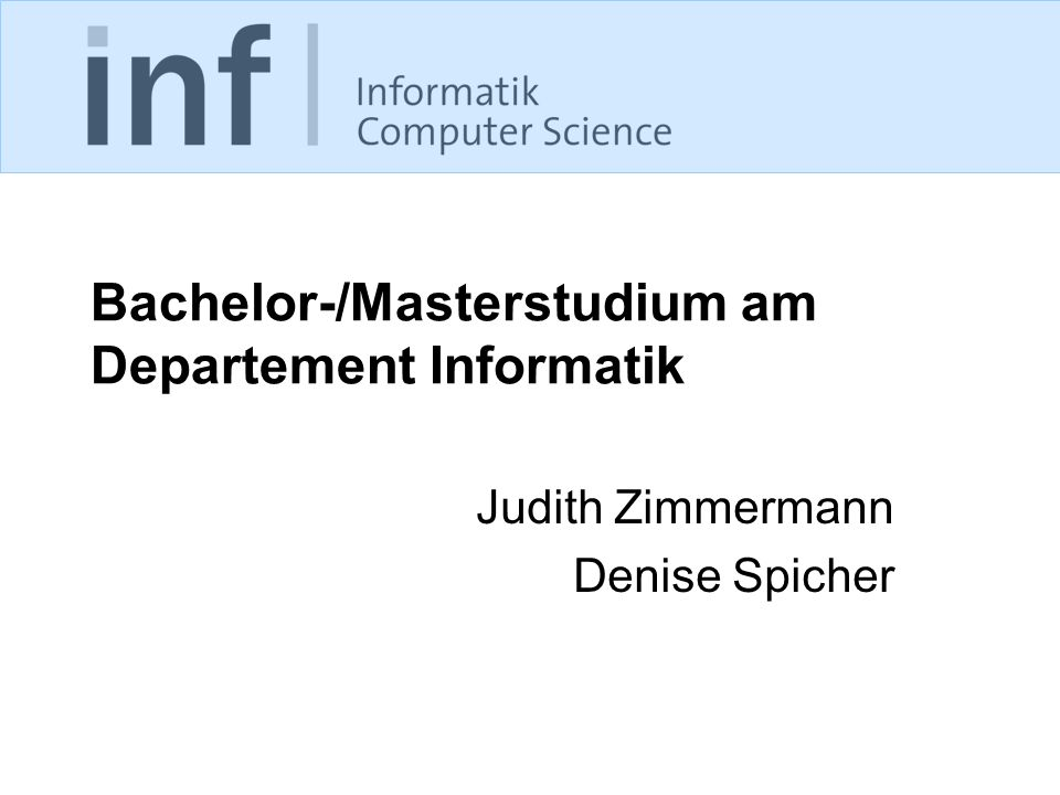 Bachelor-/Masterstudium am Departement Informatik Judith Zimmermann Denise Spicher