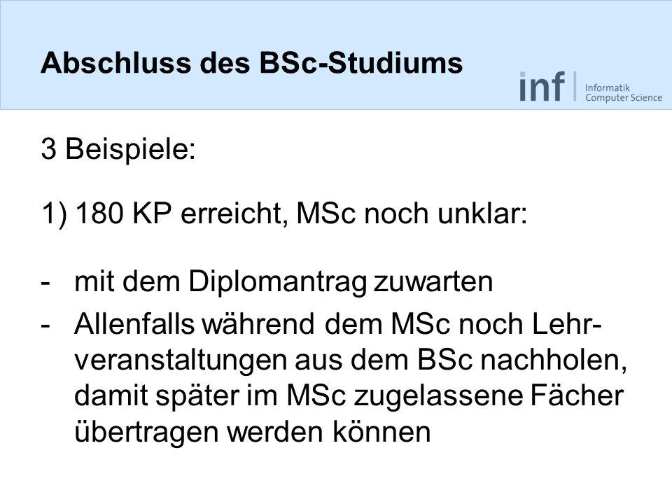 Abschluss des BSc-Studiums 3 Beispiele: 1)180 KP erreicht, MSc noch unklar: -mit dem Diplomantrag zuwarten -Allenfalls während dem MSc noch Lehr- veranstaltungen aus dem BSc nachholen, damit später im MSc zugelassene Fächer übertragen werden können