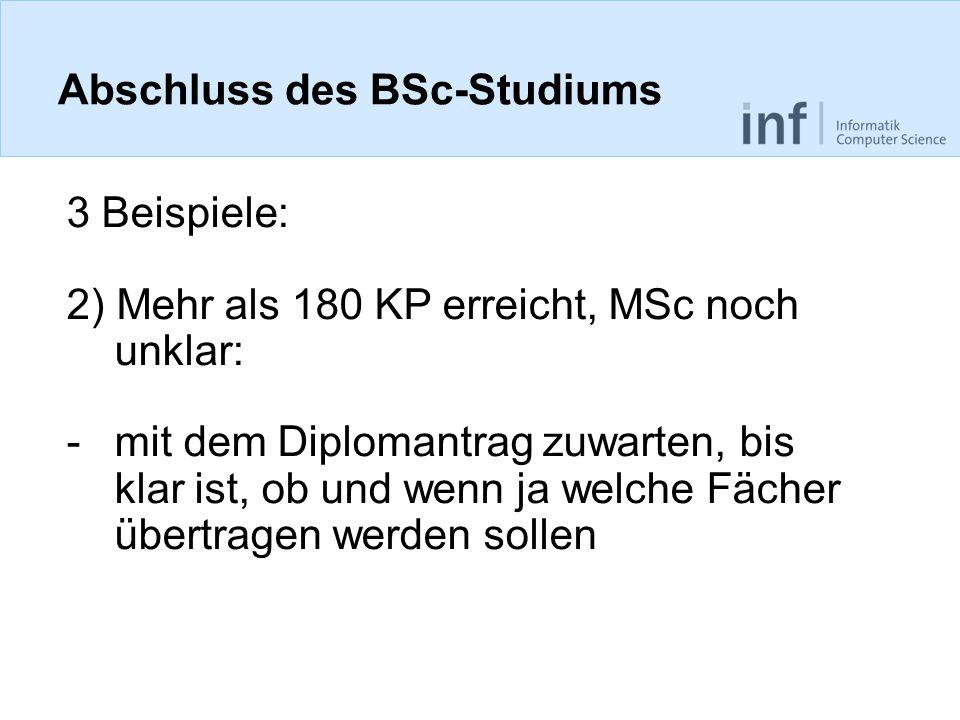 Abschluss des BSc-Studiums 3 Beispiele: 2) Mehr als 180 KP erreicht, MSc noch unklar: -mit dem Diplomantrag zuwarten, bis klar ist, ob und wenn ja welche Fächer übertragen werden sollen