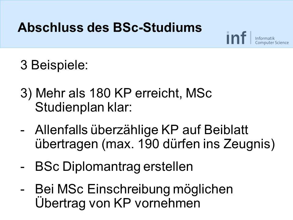 Abschluss des BSc-Studiums 3 Beispiele: 3) Mehr als 180 KP erreicht, MSc Studienplan klar: -Allenfalls überzählige KP auf Beiblatt übertragen (max.