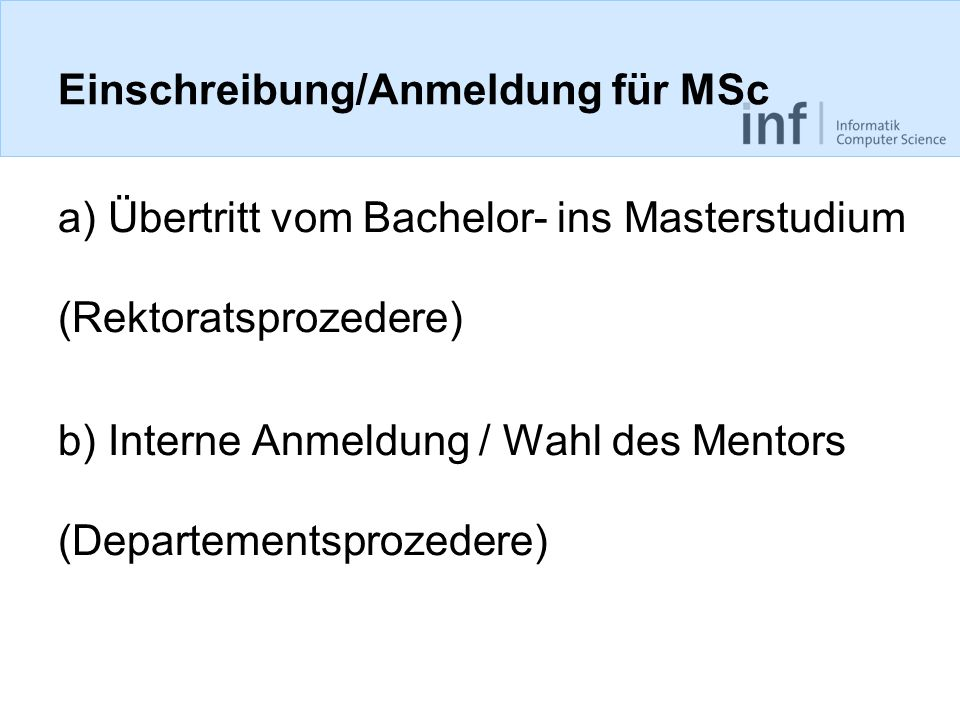 Einschreibung/Anmeldung für MSc a) Übertritt vom Bachelor- ins Masterstudium (Rektoratsprozedere) b) Interne Anmeldung / Wahl des Mentors (Departementsprozedere)
