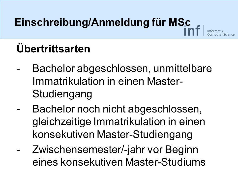 Einschreibung/Anmeldung für MSc Übertrittsarten -Bachelor abgeschlossen, unmittelbare Immatrikulation in einen Master- Studiengang -Bachelor noch nicht abgeschlossen, gleichzeitige Immatrikulation in einen konsekutiven Master-Studiengang -Zwischensemester/-jahr vor Beginn eines konsekutiven Master-Studiums
