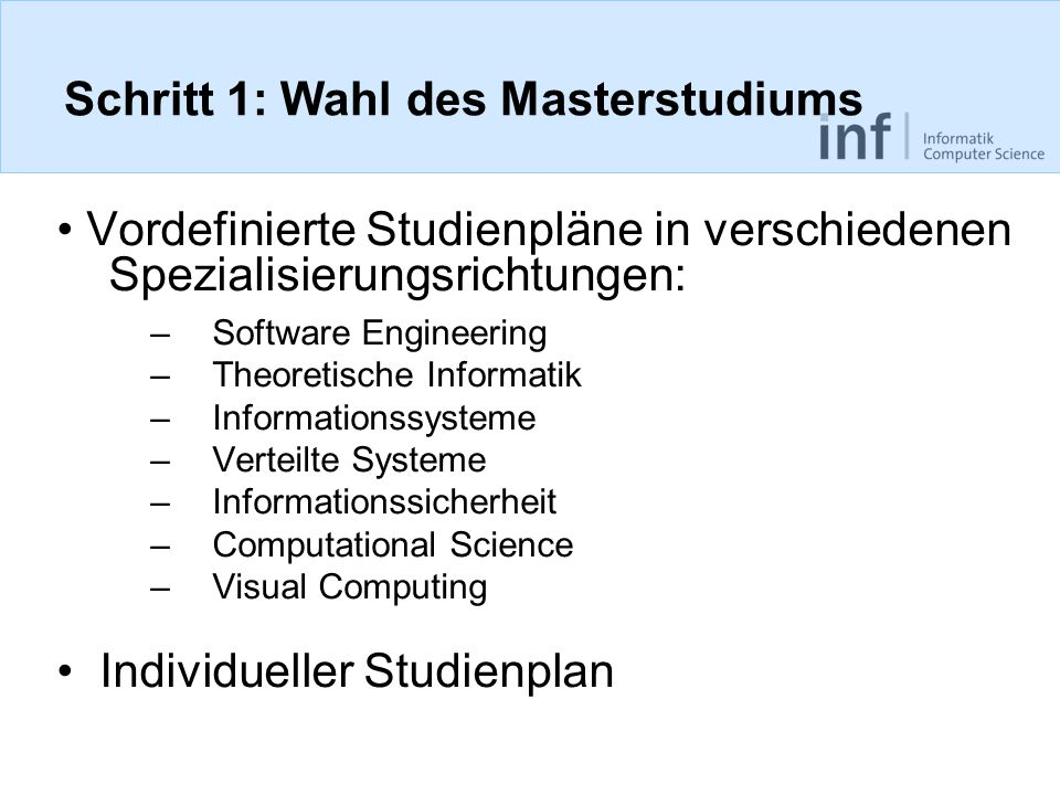 Schritt 1: Wahl des Masterstudiums Vordefinierte Studienpläne in verschiedenen Spezialisierungsrichtungen: –Software Engineering –Theoretische Informatik –Informationssysteme –Verteilte Systeme –Informationssicherheit –Computational Science –Visual Computing Individueller Studienplan