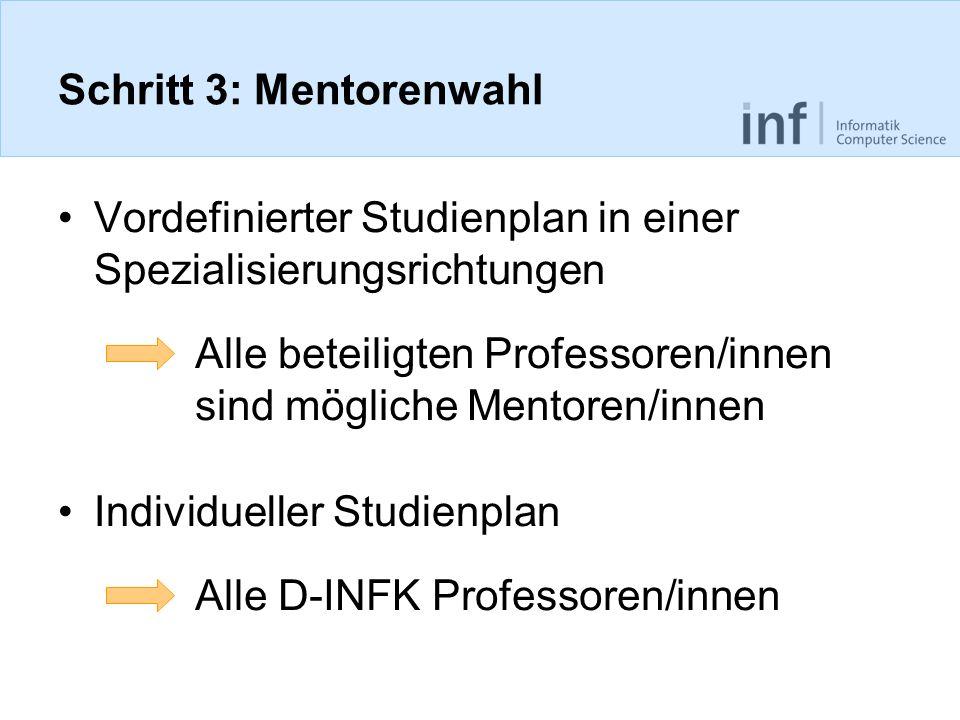 Schritt 3: Mentorenwahl Vordefinierter Studienplan in einer Spezialisierungsrichtungen Individueller Studienplan Alle beteiligten Professoren/innen sind mögliche Mentoren/innen Alle D-INFK Professoren/innen