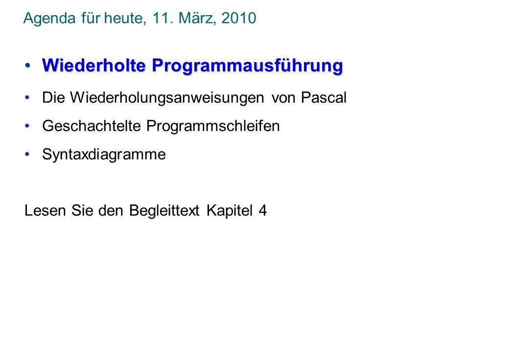 Agenda für heute, 11. März, 2010 Wiederholte ProgrammausführungWiederholte Programmausführung Die Wiederholungsanweisungen von Pascal Geschachtelte Pr