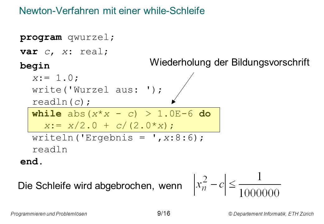 Programmieren und Problemlösen © Departement Informatik, ETH Zürich Newton-Verfahren mit einer while-Schleife program qwurzel; var c, x: real; begin x:= 1.0; write( Wurzel aus: ); readln(c); while abs(x*x - c) > 1.0E-6 do x:= x/2.0 + c/(2.0*x); writeln( Ergebnis = ,x:8:6); readln end.