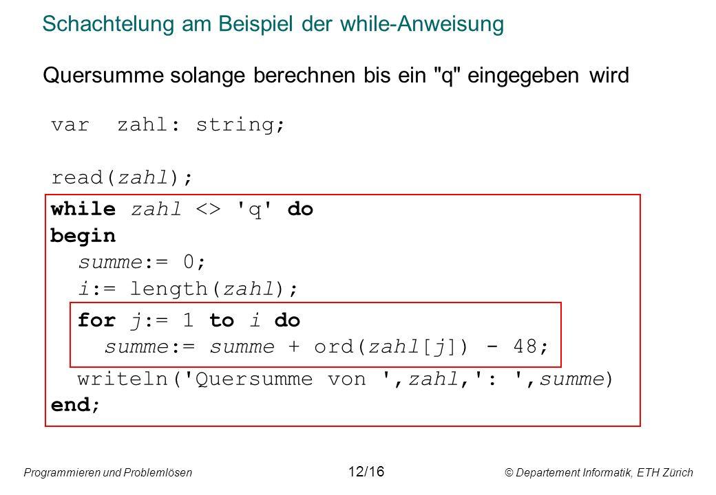 Programmieren und Problemlösen © Departement Informatik, ETH Zürich Schachtelung am Beispiel der while-Anweisung 12/16 var zahl: string; read(zahl); while zahl <> q do begin summe:= 0; i:= length(zahl); for j:= 1 to i do summe:= summe + ord(zahl[j]) - 48; writeln( Quersumme von ,zahl, : ,summe) end; Quersumme solange berechnen bis ein q eingegeben wird