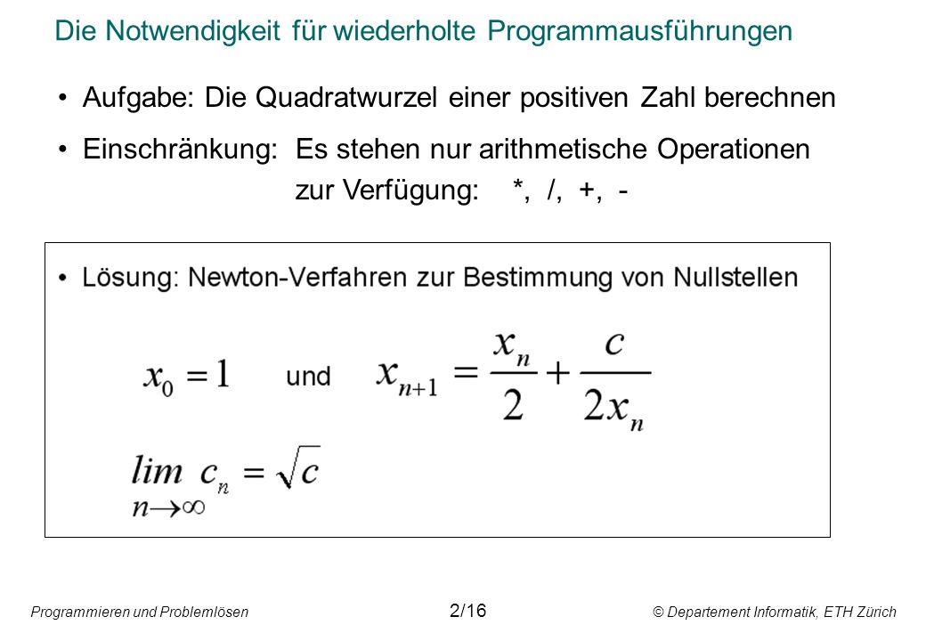 Programmieren und Problemlösen © Departement Informatik, ETH Zürich Die Notwendigkeit für wiederholte Programmausführungen 2/16 Aufgabe: Die Quadratwurzel einer positiven Zahl berechnen Einschränkung:Es stehen nur arithmetische Operationen zur Verfügung: *, /, +, -