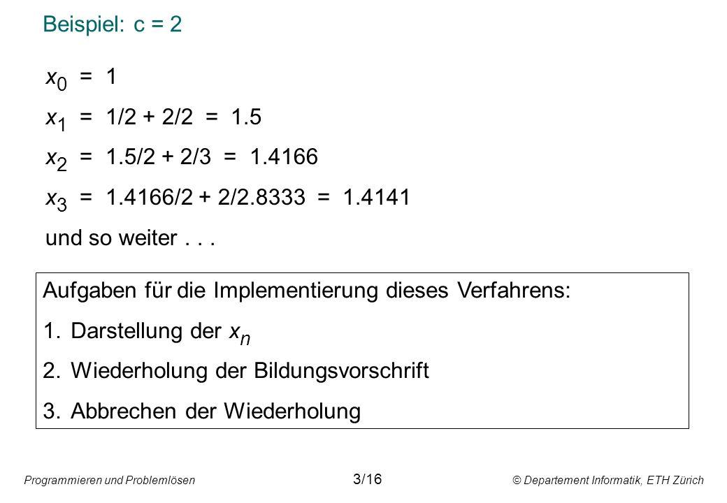 Programmieren und Problemlösen © Departement Informatik, ETH Zürich Beispiel: c = 2 3/16 x 0 = 1 x 1 = 1/2 + 2/2 = 1.5 x 2 = 1.5/2 + 2/3 = 1.4166 x 3 = 1.4166/2 + 2/2.8333 = 1.4141 und so weiter...