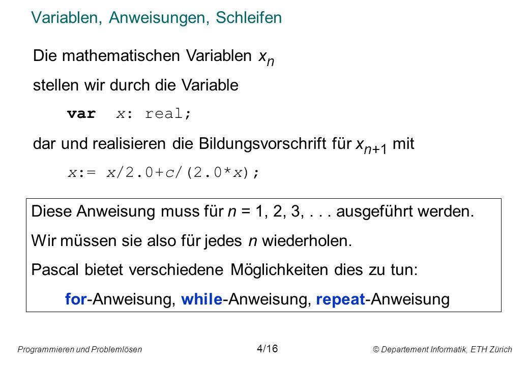 Programmieren und Problemlösen © Departement Informatik, ETH Zürich Variablen, Anweisungen, Schleifen 4/16 Die mathematischen Variablen x n stellen wir durch die Variable var x: real; dar und realisieren die Bildungsvorschrift für x n+1 mit x:= x/2.0+c/(2.0*x); Diese Anweisung muss für n = 1, 2, 3,...