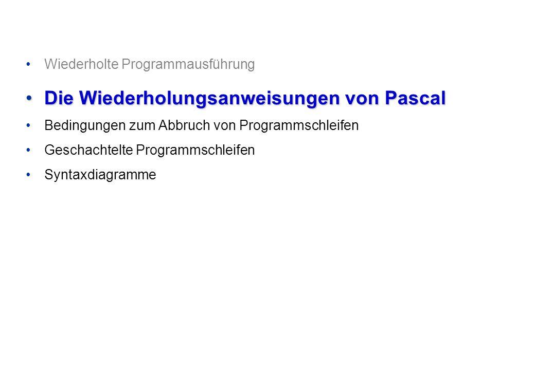 Wiederholte Programmausführung Die Wiederholungsanweisungen von PascalDie Wiederholungsanweisungen von Pascal Bedingungen zum Abbruch von Programmschleifen Geschachtelte Programmschleifen Syntaxdiagramme