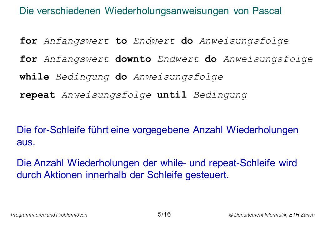 Programmieren und Problemlösen © Departement Informatik, ETH Zürich Die verschiedenen Wiederholungsanweisungen von Pascal for Anfangswert to Endwert d