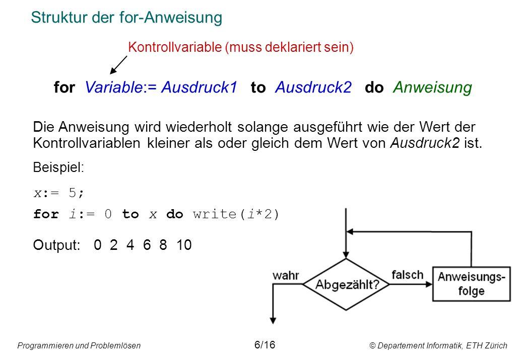 Programmieren und Problemlösen © Departement Informatik, ETH Zürich Struktur der for-Anweisung for Variable:= Ausdruck1 to Ausdruck2 do Anweisung Die Anweisung wird wiederholt solange ausgeführt wie der Wert der Kontrollvariablen kleiner als oder gleich dem Wert von Ausdruck2 ist.