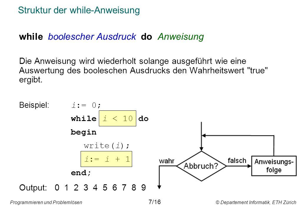 Programmieren und Problemlösen © Departement Informatik, ETH Zürich Struktur der while-Anweisung while boolescher Ausdruck do Anweisung Die Anweisung