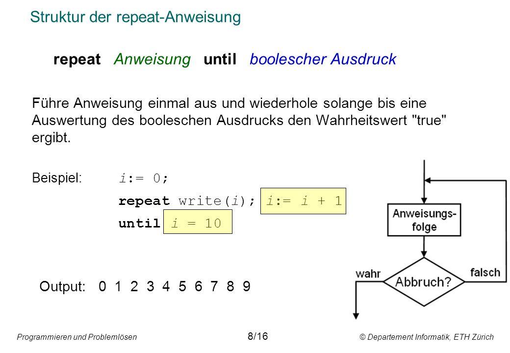 Programmieren und Problemlösen © Departement Informatik, ETH Zürich Struktur der repeat-Anweisung repeat Anweisung until boolescher Ausdruck Führe Anw