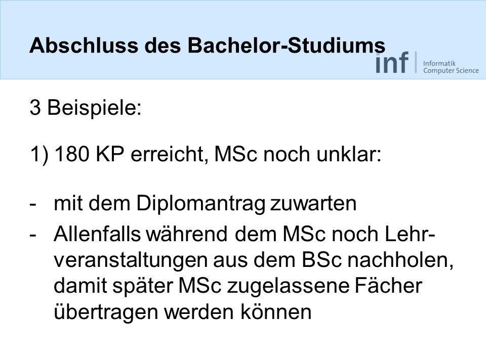 Abschluss des Bachelor-Studiums 3 Beispiele: 1)180 KP erreicht, MSc noch unklar: -mit dem Diplomantrag zuwarten -Allenfalls während dem MSc noch Lehr-