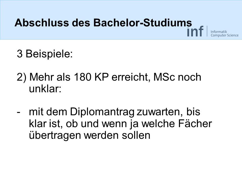 Abschluss des Bachelor-Studiums 3 Beispiele: 2) Mehr als 180 KP erreicht, MSc noch unklar: -mit dem Diplomantrag zuwarten, bis klar ist, ob und wenn j