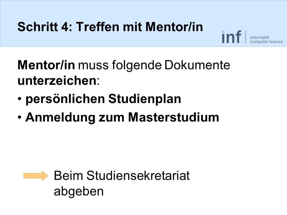 Schritt 4: Treffen mit Mentor/in Mentor/in muss folgende Dokumente unterzeichen: persönlichen Studienplan Anmeldung zum Masterstudium Beim Studiensekr