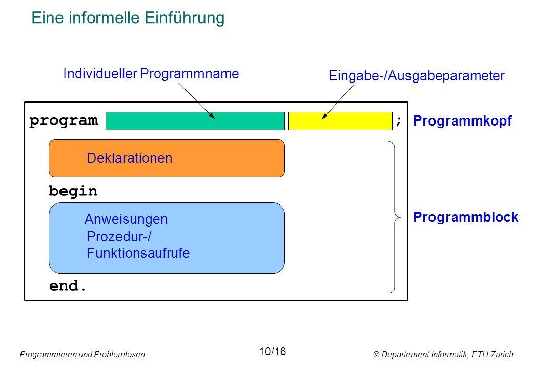 Programmieren und Problemlösen © Departement Informatik, ETH Zürich Eine informelle Einführung program ; begin end.