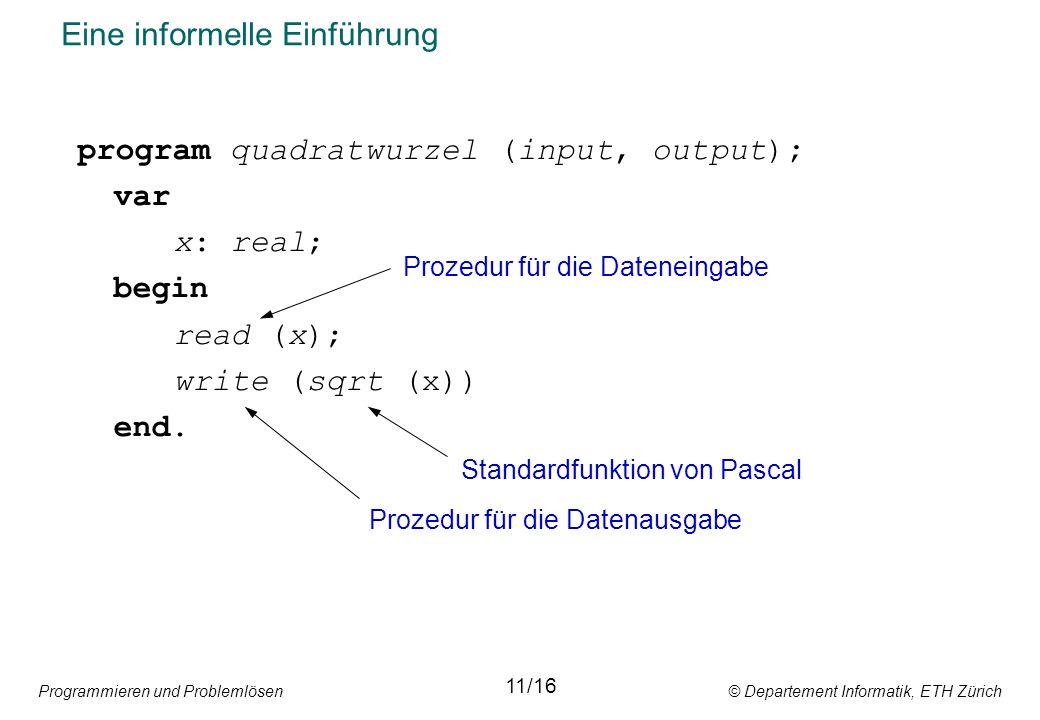 Programmieren und Problemlösen © Departement Informatik, ETH Zürich Eine informelle Einführung program quadratwurzel (input, output); var x: real; begin read (x); write (sqrt (x)) end.