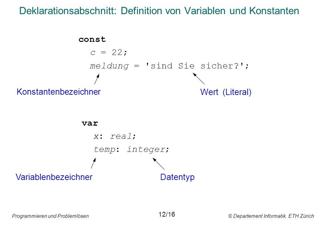 Programmieren und Problemlösen © Departement Informatik, ETH Zürich Deklarationsabschnitt: Definition von Variablen und Konstanten const c = 22; meldung = sind Sie sicher? ; var x: real; temp: integer; Konstantenbezeichner Wert (Literal) VariablenbezeichnerDatentyp 12/16