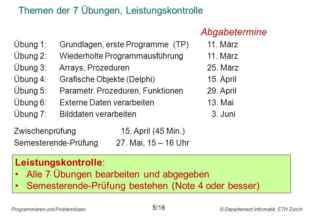 Programmieren und Problemlösen © Departement Informatik, ETH Zürich Themen der 7 Übungen, Leistungskontrolle Abgabetermine Übung 1:Grundlagen, erste Programme(TP)11.