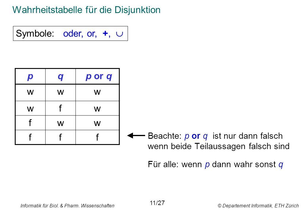 Informatik für Biol. & Pharm. Wissenschaften © Departement Informatik, ETH Zürich Wahrheitstabelle für die Disjunktion Beachte: p or q ist nur dann fa