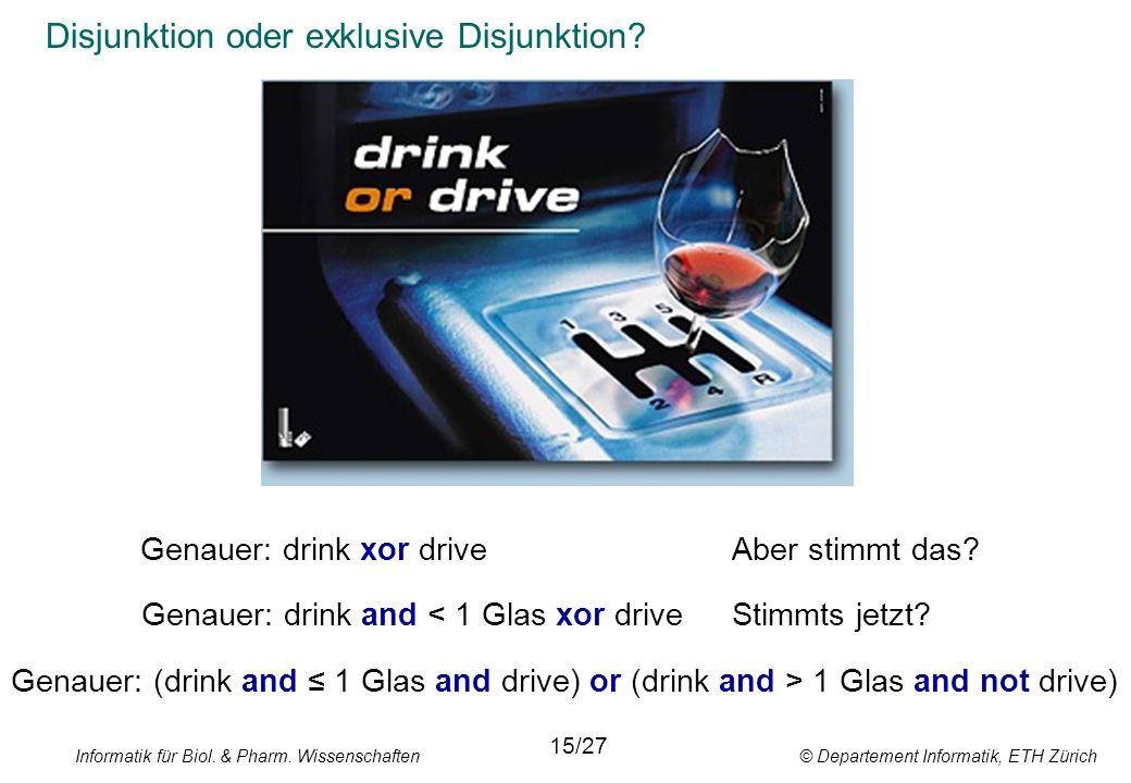 Informatik für Biol. & Pharm. Wissenschaften © Departement Informatik, ETH Zürich Disjunktion oder exklusive Disjunktion? 15/27 Genauer: drink and < 1