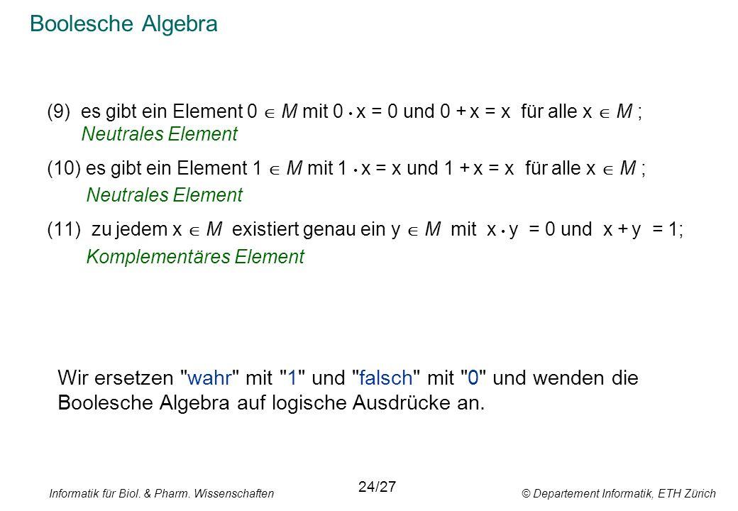 Informatik für Biol. & Pharm. Wissenschaften © Departement Informatik, ETH Zürich Boolesche Algebra (9)es gibt ein Element 0 M mit 0 x = 0 und 0 + x =