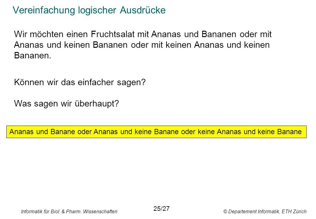 Informatik für Biol. & Pharm. Wissenschaften © Departement Informatik, ETH Zürich Vereinfachung logischer Ausdrücke 25/27 Ananas und Banane oder Anana