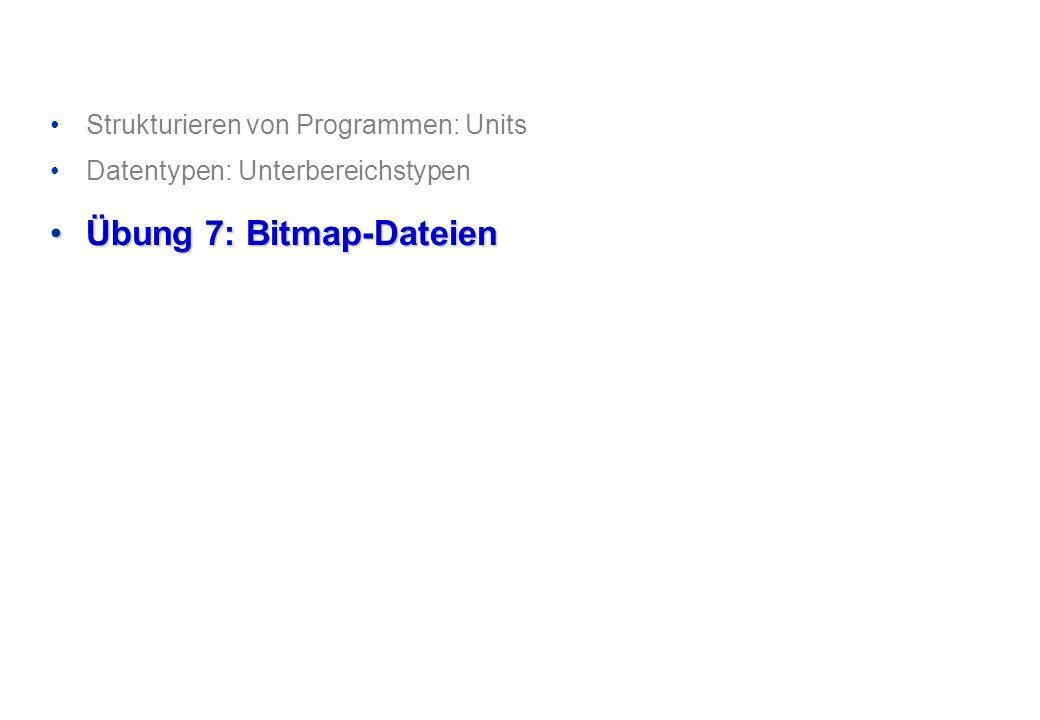 Strukturieren von Programmen: Units Datentypen: Unterbereichstypen Übung 7: Bitmap-DateienÜbung 7: Bitmap-Dateien