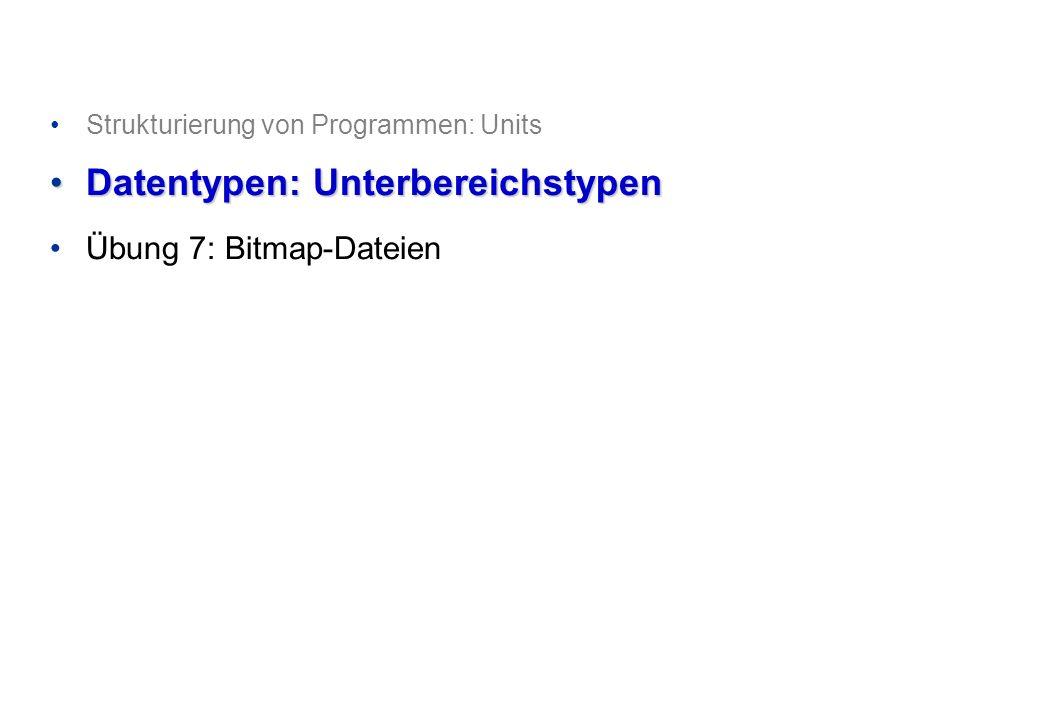Strukturierung von Programmen: Units Datentypen: UnterbereichstypenDatentypen: Unterbereichstypen Übung 7: Bitmap-Dateien