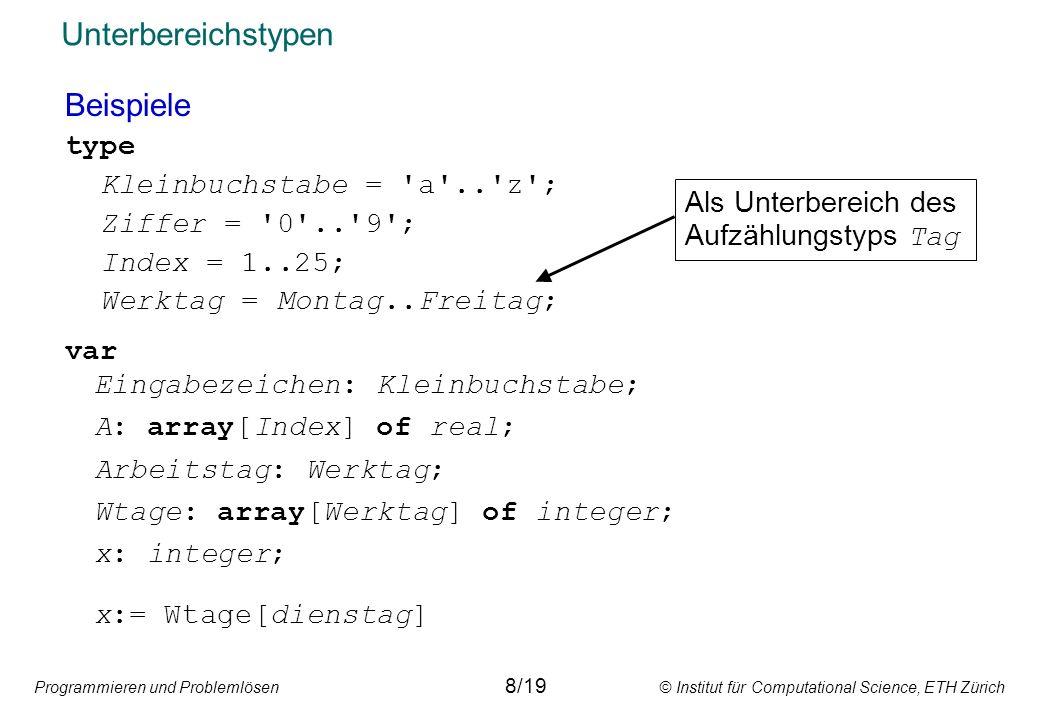 Programmieren und Problemlösen © Institut für Computational Science, ETH Zürich Unterbereichstypen Beispiele type Kleinbuchstabe = a .. z ; Ziffer = 0 .. 9 ; Index = 1..25; Werktag = Montag..Freitag; Als Unterbereich des Aufzählungstyps Tag var Eingabezeichen: Kleinbuchstabe; A: array[Index] of real; Arbeitstag: Werktag; Wtage: array[Werktag] of integer; x: integer; x:= Wtage[dienstag] 8/19