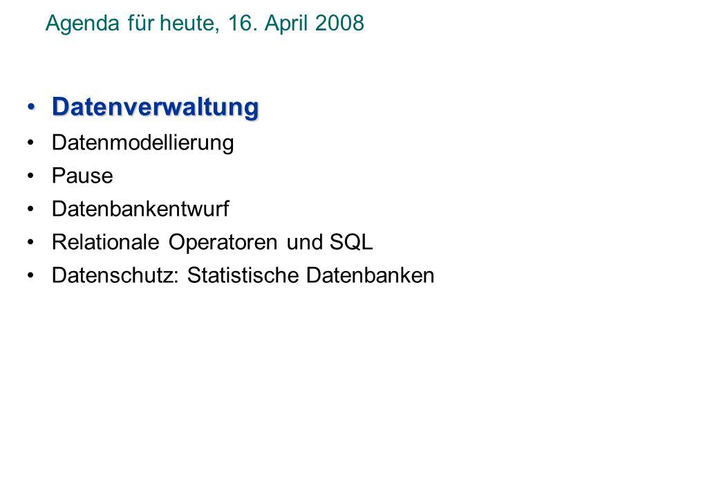 Agenda für heute, 16. April 2008 DatenverwaltungDatenverwaltung Datenmodellierung Pause Datenbankentwurf Relationale Operatoren und SQL Datenschutz: S