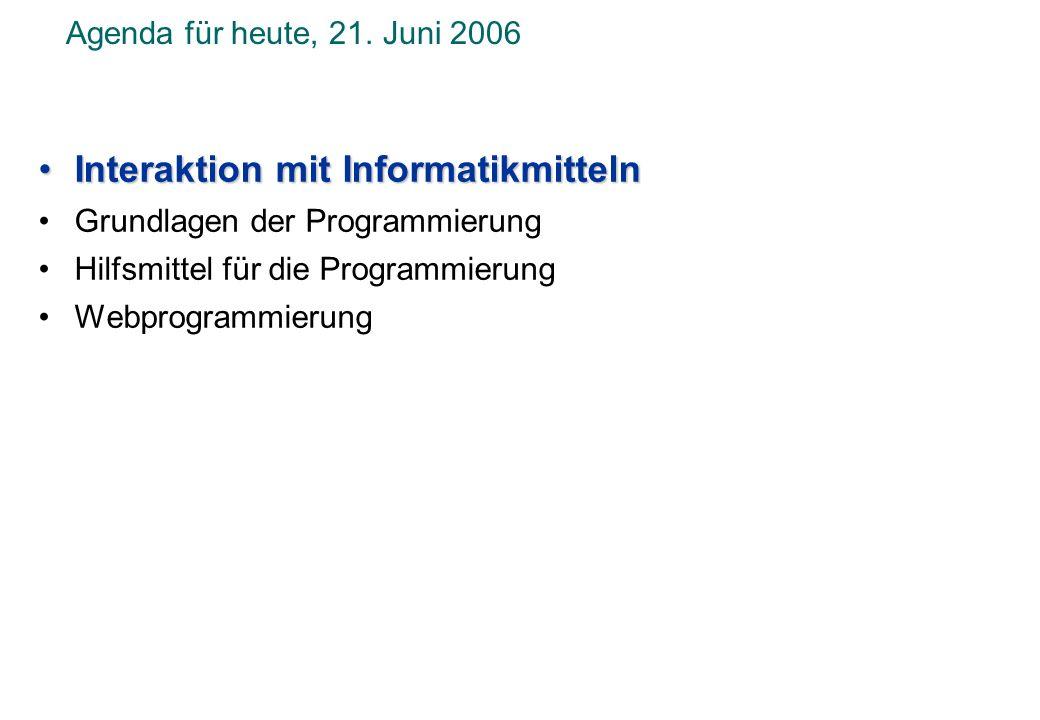 Agenda für heute, 21. Juni 2006 Interaktion mit InformatikmittelnInteraktion mit Informatikmitteln Grundlagen der Programmierung Hilfsmittel für die P
