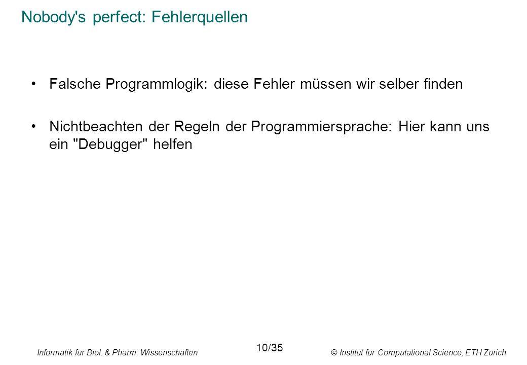 Informatik für Biol. & Pharm. Wissenschaften © Institut für Computational Science, ETH Zürich Nobody's perfect: Fehlerquellen Falsche Programmlogik: d