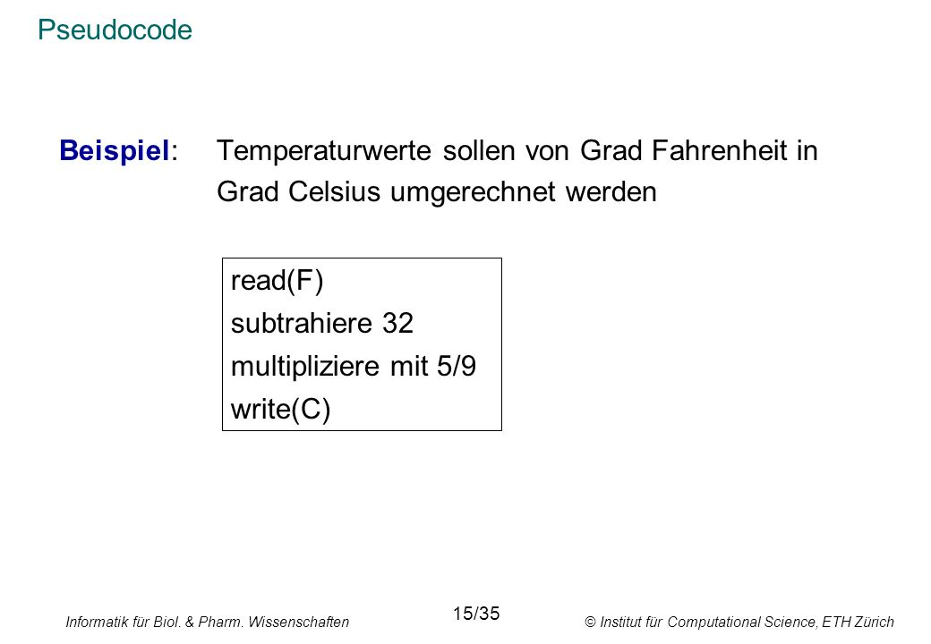Informatik für Biol. & Pharm. Wissenschaften © Institut für Computational Science, ETH Zürich Pseudocode Beispiel: Temperaturwerte sollen von Grad Fah