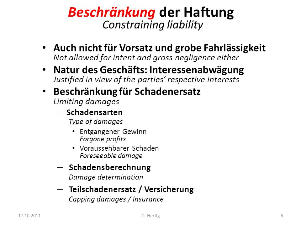 Beschränkung der Haftung Constraining liability Auch nicht für Vorsatz und grobe Fahrlässigkeit Not allowed for intent and gross negligence either Natur des Geschäfts: Interessenabwägung Justified in view of the parties respective interests Beschränkung für Schadenersatz Limiting damages – Schadensarten Type of damages Entgangener Gewinn Forgone profits Voraussehbarer Schaden Foreseeable damage – Schadensberechnung Damage determination – Teilschadenersatz / Versicherung Capping damages / Insurance 17.10.2011G.