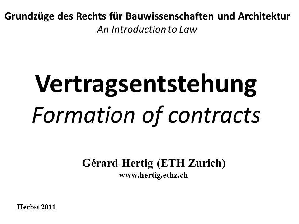 Vertragsentstehung Formation of contracts Grundzüge des Rechts für Bauwissenschaften und Architektur An Introduction to Law Herbst 2011 Gérard Hertig (ETH Zurich) www.hertig.ethz.ch