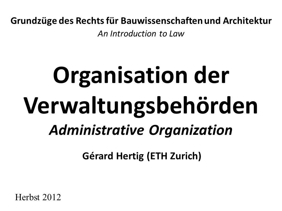 Organisation der Verwaltungsbehörden Administrative Organization Grundzüge des Rechts für Bauwissenschaften und Architektur An Introduction to Law Herbst 2012 Gérard Hertig (ETH Zurich)